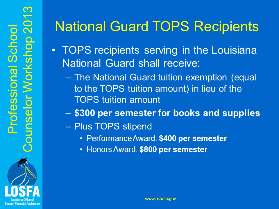 Professional School Counselor Workshop 2013 National Guard TOPS Recipients TOPS recipients serving in the Louisiana National Guard shall receive: –The