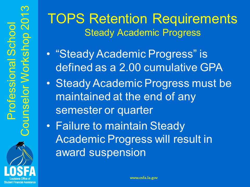 "Professional School Counselor Workshop 2013 ""Steady Academic Progress"" is defined as a 2.00 cumulative GPA Steady Academic Progress must be maintained"