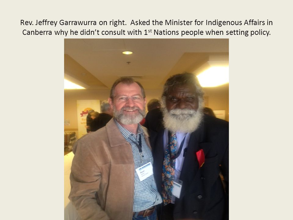 Rev. Jeffrey Garrawurra on right. Asked the Minister for Indigenous Affairs in Canberra why he didn't consult with 1 st Nations people when setting po