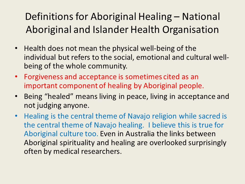 Definitions for Aboriginal Healing – National Aboriginal and Islander Health Organisation Health does not mean the physical well-being of the individual but refers to the social, emotional and cultural well- being of the whole community.