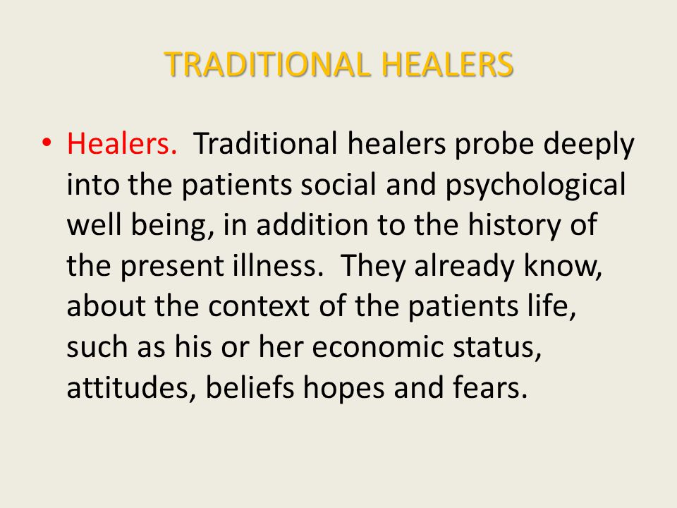 TRADITIONAL HEALERS Healers. Traditional healers probe deeply into the patients social and psychological well being, in addition to the history of the