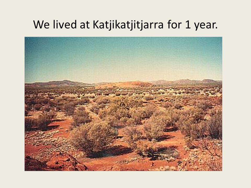 We lived at Katjikatjitjarra for 1 year.