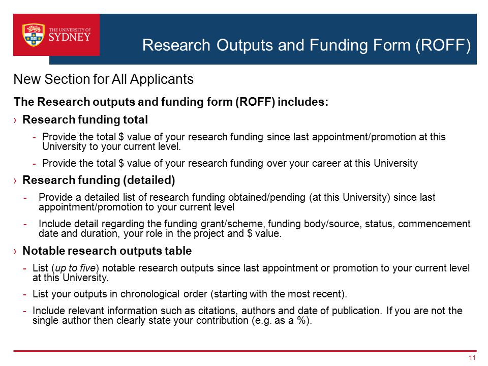 Research Outputs and Funding Form (ROFF) 11 New Section for All Applicants The Research outputs and funding form (ROFF) includes: ›Research funding total -Provide the total $ value of your research funding since last appointment/promotion at this University to your current level.