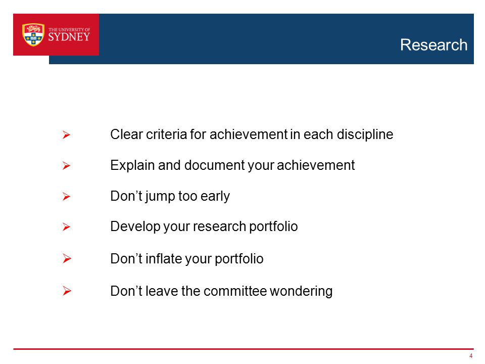 Research 4  Clear criteria for achievement in each discipline  Explain and document your achievement  Don't jump too early  Develop your research portfolio  Don't inflate your portfolio  Don't leave the committee wondering
