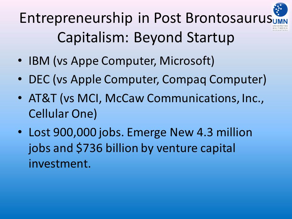 Entrepreneurship in Post Brontosaurus Capitalism: Beyond Startup IBM (vs Appe Computer, Microsoft) DEC (vs Apple Computer, Compaq Computer) AT&T (vs M