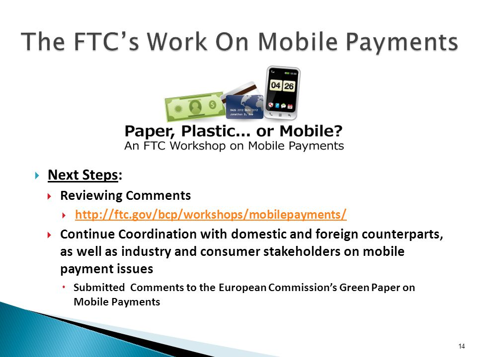 14  Next Steps:  Reviewing Comments  http://ftc.gov/bcp/workshops/mobilepayments/ http://ftc.gov/bcp/workshops/mobilepayments/  Continue Coordinat