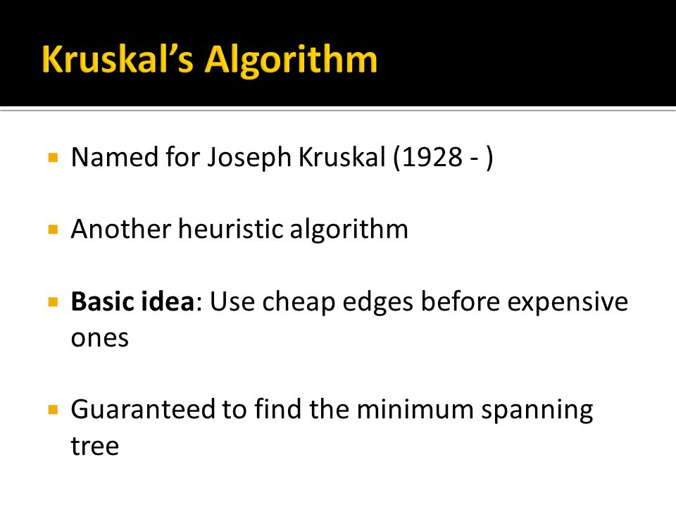  Named for Joseph Kruskal (1928 - )  Another heuristic algorithm  Basic idea: Use cheap edges before expensive ones  Guaranteed to find the minimum spanning tree