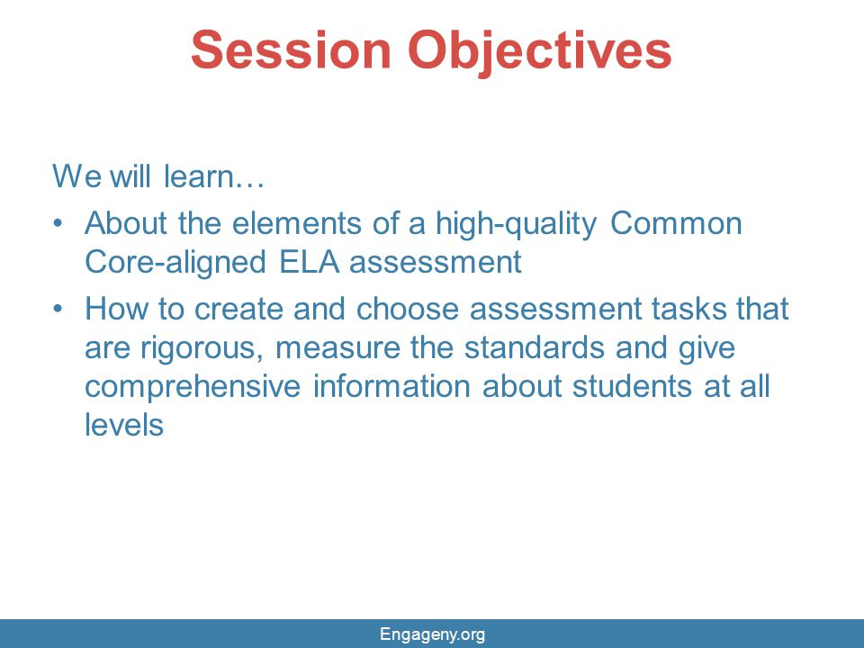Session Objectives We will learn… About the elements of a high-quality Common Core-aligned ELA assessment How to create and choose assessment tasks th