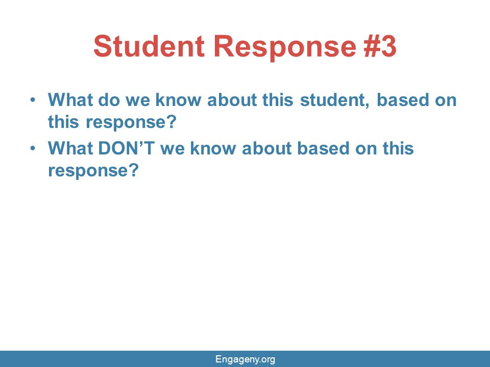 Student Response #3 What do we know about this student, based on this response? What DON'T we know about based on this response? Engageny.org