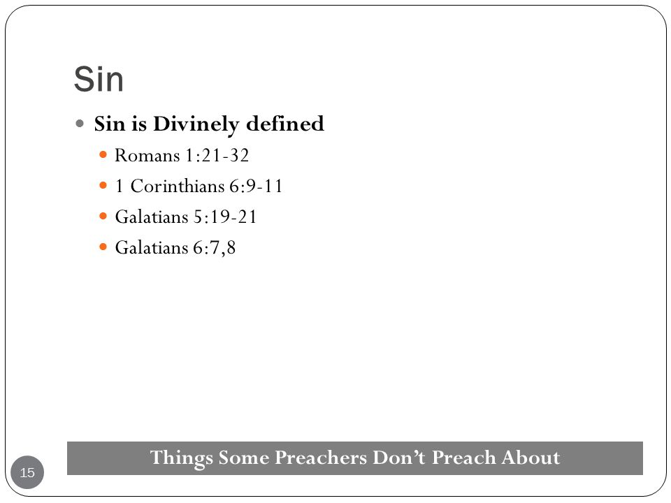 Sin Sin is Divinely defined Romans 1:21-32 1 Corinthians 6:9-11 Galatians 5:19-21 Galatians 6:7,8 Things Some Preachers Don't Preach About 15