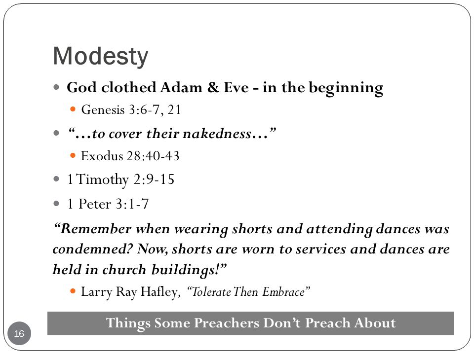 "Modesty God clothed Adam & Eve - in the beginning Genesis 3:6-7, 21 ""…to cover their nakedness…"" Exodus 28:40-43 1 Timothy 2:9-15 1 Peter 3:1-7 ""Remem"