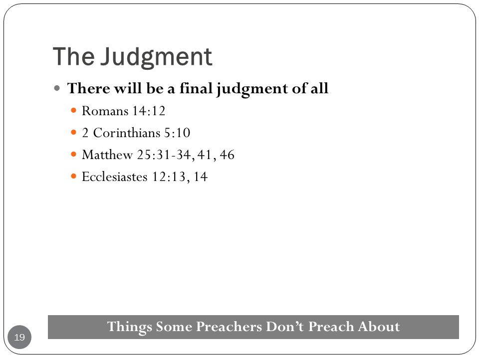 The Judgment There will be a final judgment of all Romans 14:12 2 Corinthians 5:10 Matthew 25:31-34, 41, 46 Ecclesiastes 12:13, 14 Things Some Preache