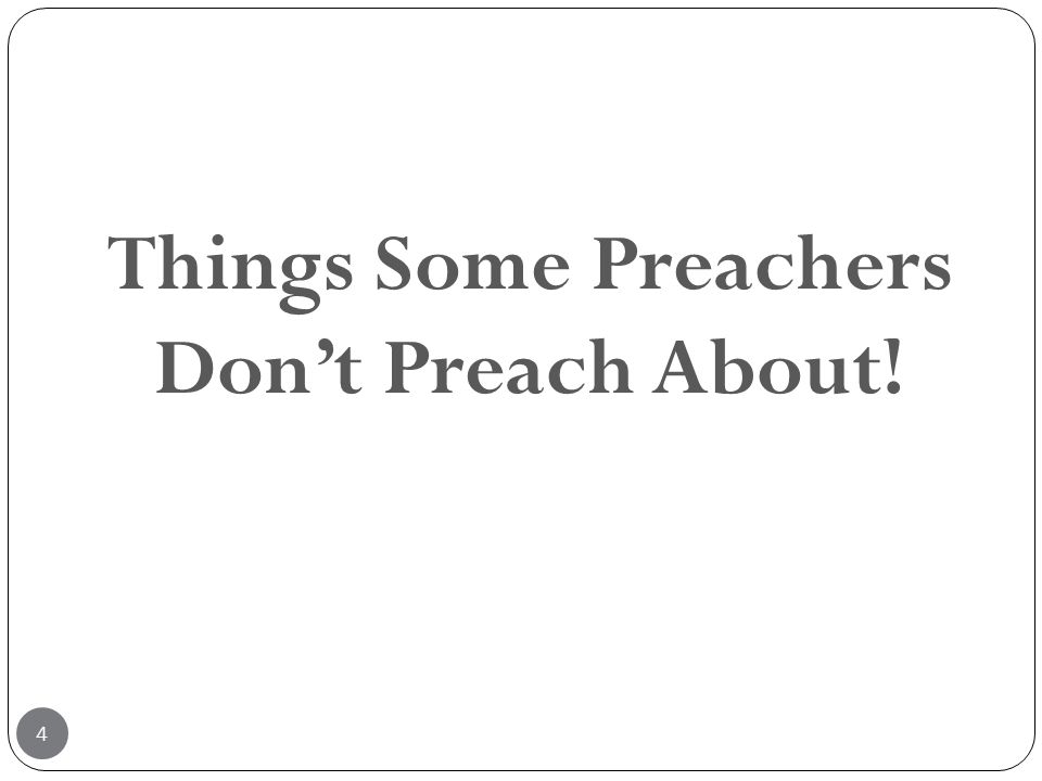 4 Things Some Preachers Don't Preach About!