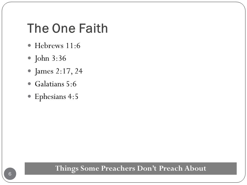 The One Faith Hebrews 11:6 John 3:36 James 2:17, 24 Galatians 5:6 Ephesians 4:5 Things Some Preachers Don't Preach About 6