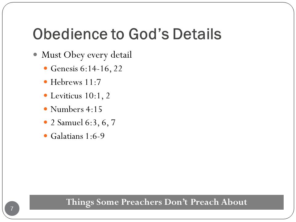 Obedience to God's Details Must Obey every detail Genesis 6:14-16, 22 Hebrews 11:7 Leviticus 10:1, 2 Numbers 4:15 2 Samuel 6:3, 6, 7 Galatians 1:6-9 T