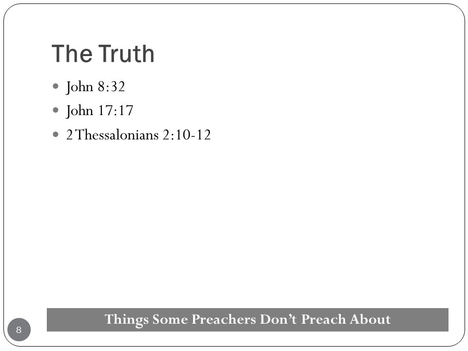 The Truth John 8:32 John 17:17 2 Thessalonians 2:10-12 Things Some Preachers Don't Preach About 8