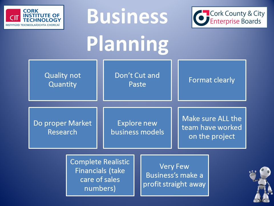 Business Planning Quality not Quantity Don't Cut and Paste Format clearly Do proper Market Research Explore new business models Make sure ALL the team