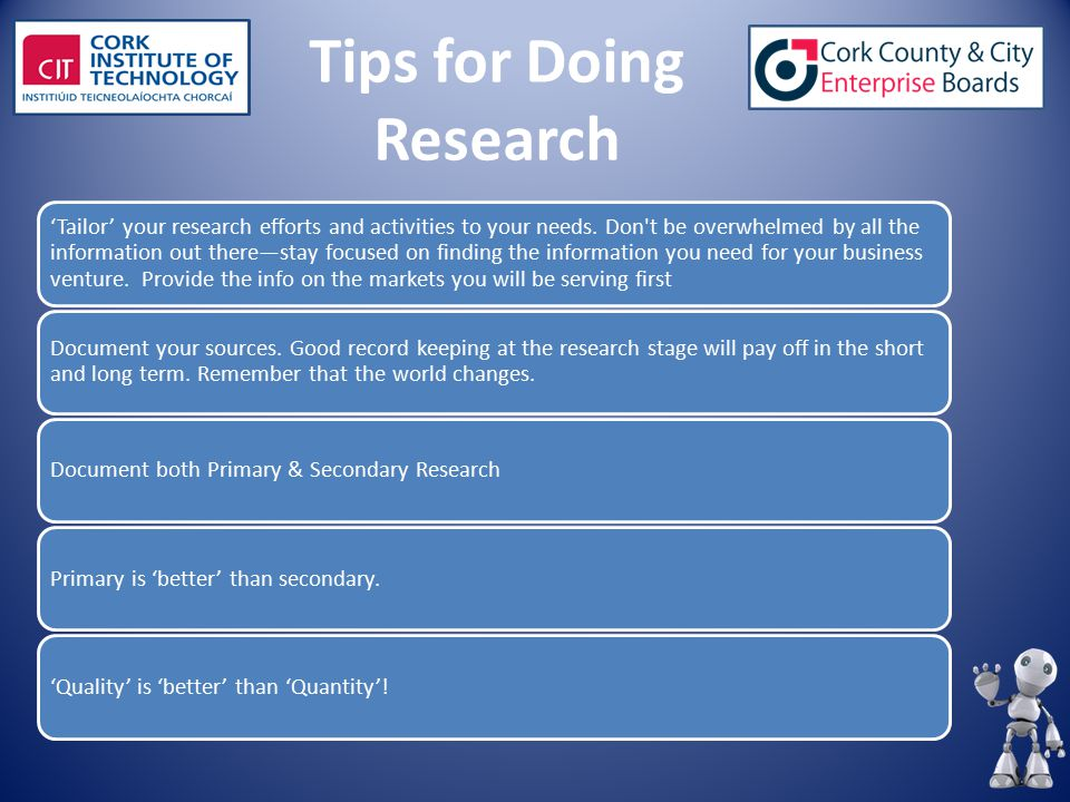 Tips for Doing Research 'Tailor' your research efforts and activities to your needs. Don't be overwhelmed by all the information out there—stay focuse