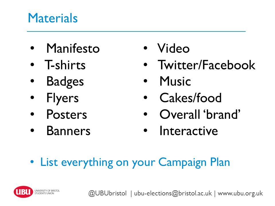 Materials Twitter: @UBUbristol | www.ubu.org.uk @UBUbristol | ubu-elections@bristol.ac.uk | www.ubu.org.uk Manifesto T-shirts Badges Flyers Posters Banners Video Twitter/Facebook Music Cakes/food Overall 'brand' Interactive List everything on your Campaign Plan