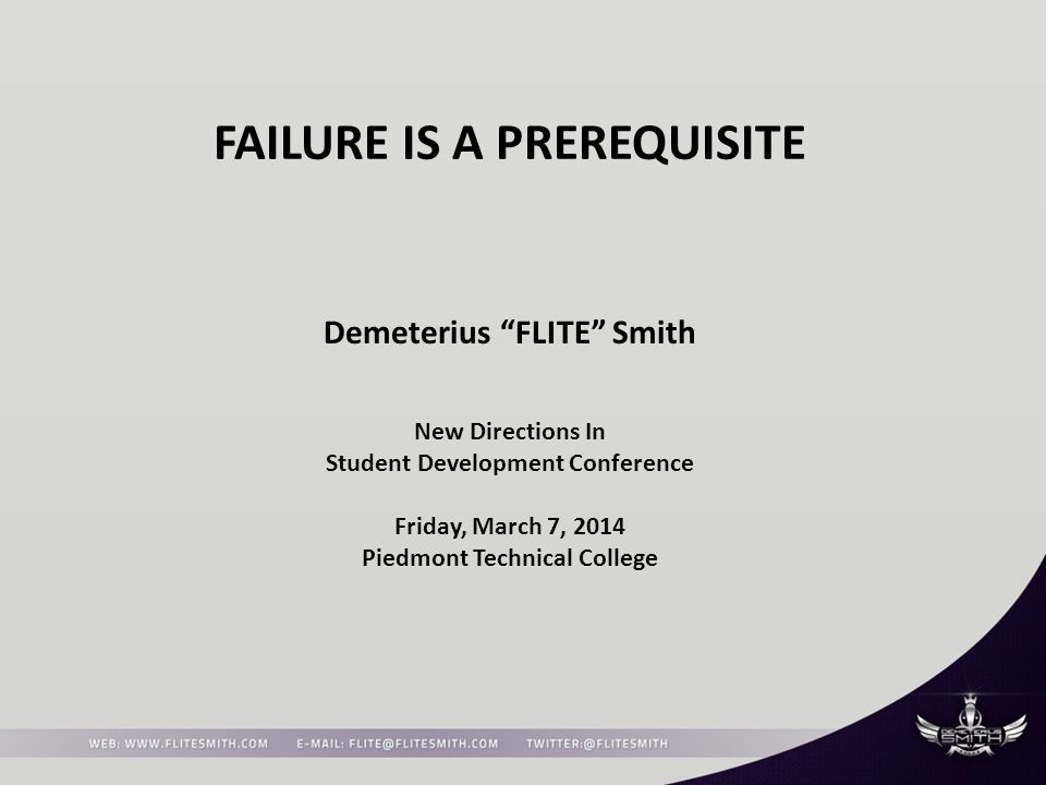 FAILURE IS A PREREQUISITE Demeterius FLITE Smith New Directions In Student Development Conference Friday, March 7, 2014 Piedmont Technical College