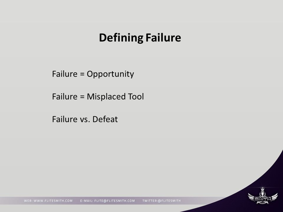 Defining Failure Failure = Opportunity Failure = Misplaced Tool Failure vs. Defeat