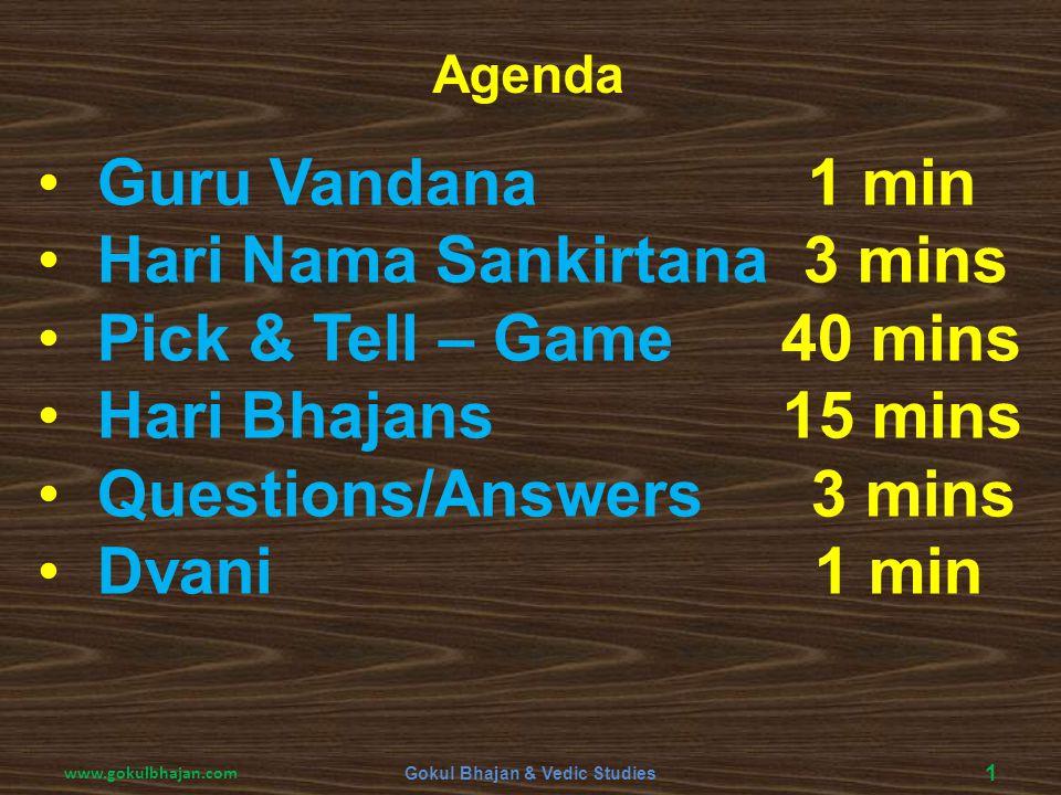 Guru Vandana 1 min Hari Nama Sankirtana 3 mins Pick & Tell – Game 40 mins Hari Bhajans 15 mins Questions/Answers 3 mins Dvani 1 min Agenda 1 Gokul Bha