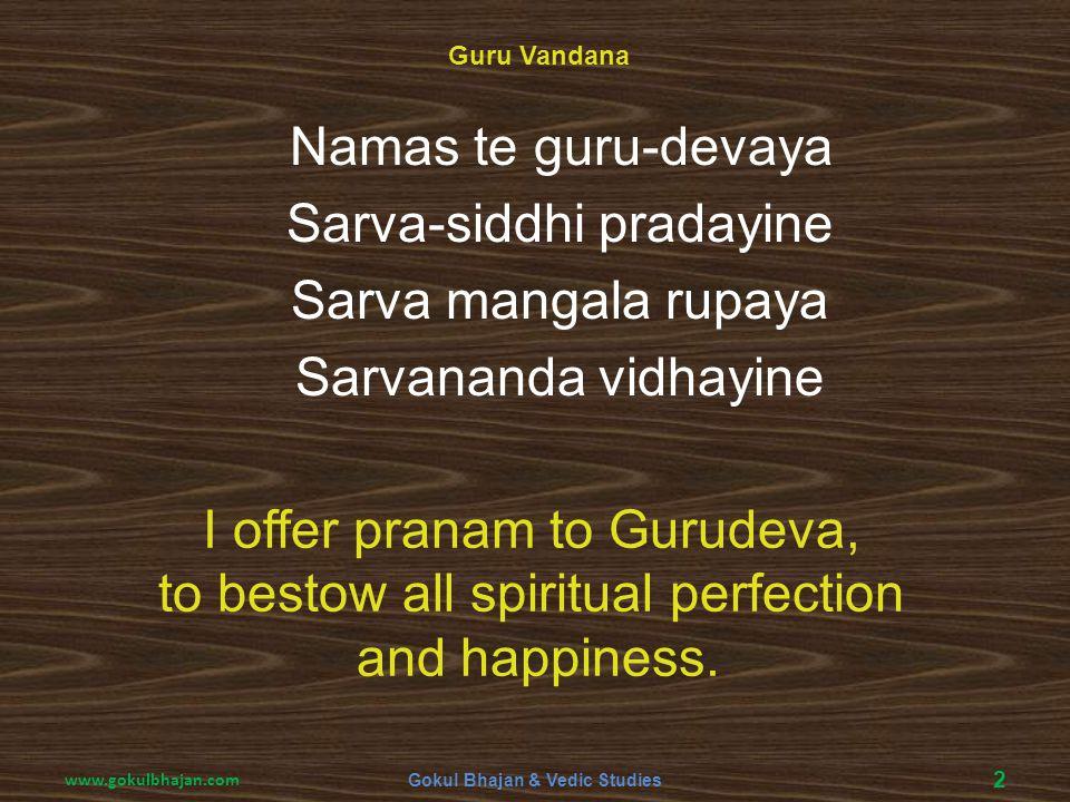 Namas te guru-devaya Sarva-siddhi pradayine Sarva mangala rupaya Sarvananda vidhayine I offer pranam to Gurudeva, to bestow all spiritual perfection a