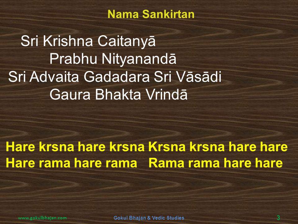 Sri Krishna Caitanyā Prabhu Nityanandā Sri Advaita Gadadara Sri Vāsādi Gaura Bhakta Vrindā Nama Sankirtan 3 Gokul Bhajan & Vedic Studies www.gokulbhaj
