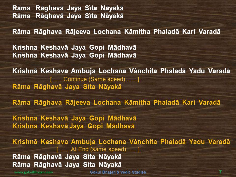 Rāma Rāghavā Jaya Sìta Nāyakā Rāma Rāghava Rājeeva Lochana Kāmitha Phaladā Kari Varadā Krishna Keshavā Jaya Gopi Mādhavā Krishnā Keshava Ambuja Lochan