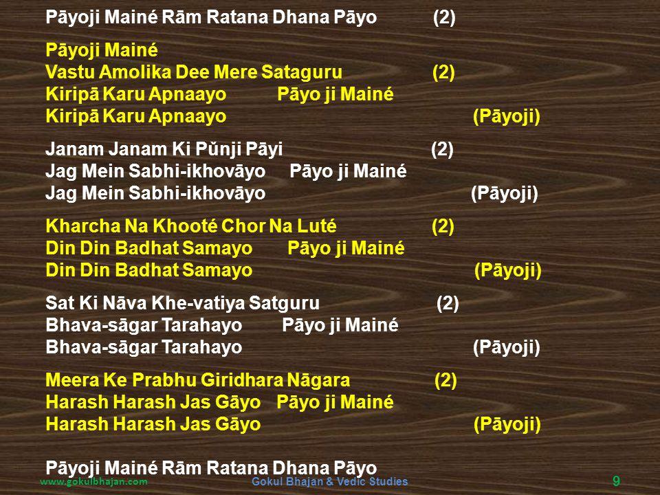 www.gokulbhajan.com Gokul Bhajan & Vedic Studies 9 Pāyoji Mainé Rām Ratana Dhana Pāyo (2) Pāyoji Mainé Vastu Amolika Dee Mere Sataguru (2) Kiripā Karu