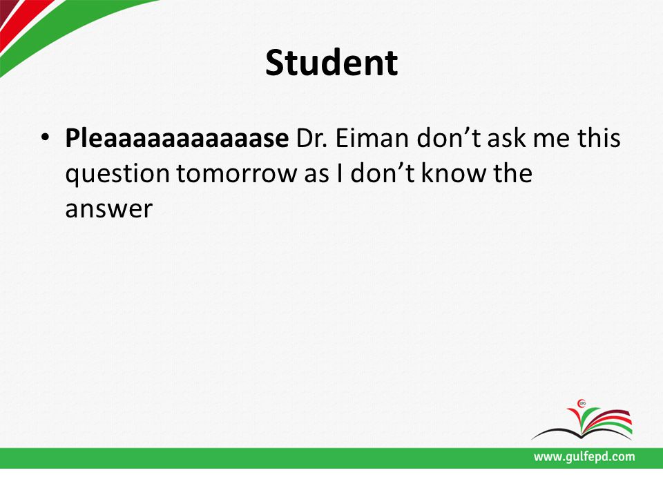 Student Pleaaaaaaaaaaase Dr. Eiman don't ask me this question tomorrow as I don't know the answer