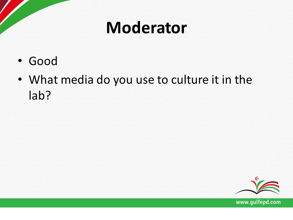 Moderator Good What media do you use to culture it in the lab?