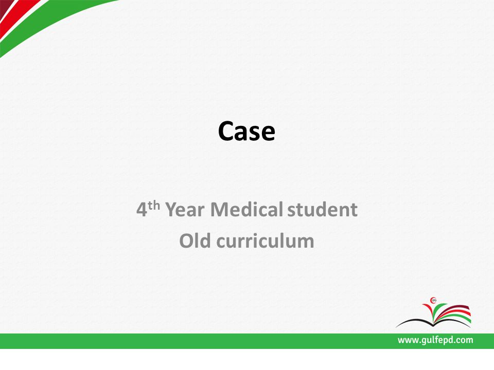 Case 4 th Year Medical student Old curriculum
