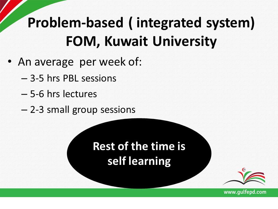 Problem-based ( integrated system) FOM, Kuwait University An average per week of: – 3-5 hrs PBL sessions – 5-6 hrs lectures – 2-3 small group sessions Rest of the time is self learning