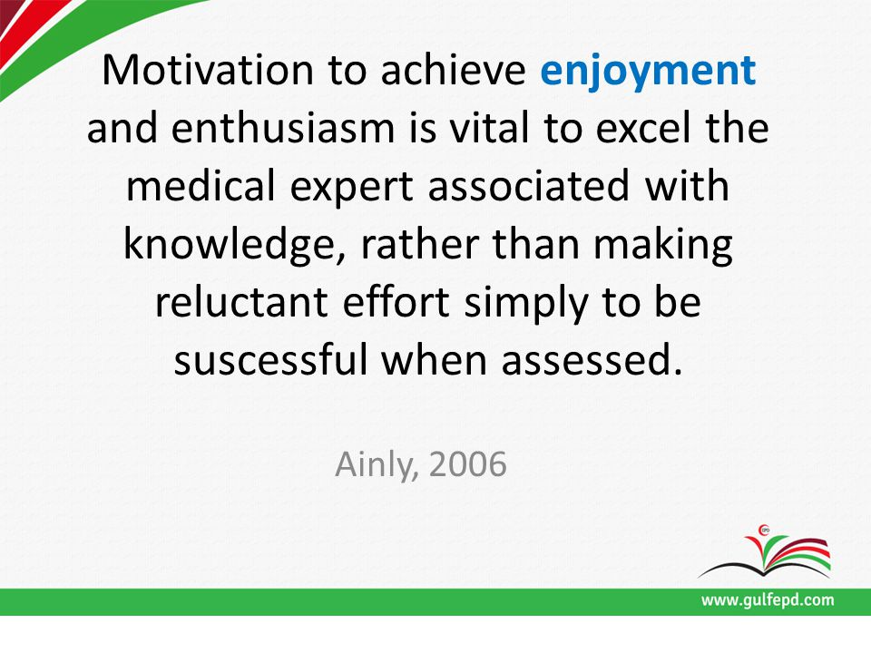 Motivation to achieve enjoyment and enthusiasm is vital to excel the medical expert associated with knowledge, rather than making reluctant effort simply to be suscessful when assessed.