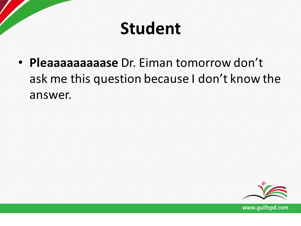 Student Pleaaaaaaaaase Dr. Eiman tomorrow don't ask me this question because I don't know the answer.