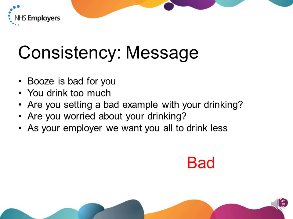 Consistency: Message Booze is bad for you You drink too much Are you setting a bad example with your drinking.