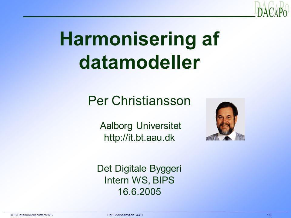 DDB Datamodeller intern WS Per Christiansson AAU 1/8 Harmonisering af datamodeller Per Christiansson Aalborg Universitet http://it.bt.aau.dk Det Digitale Byggeri Intern WS, BIPS 16.6.2005