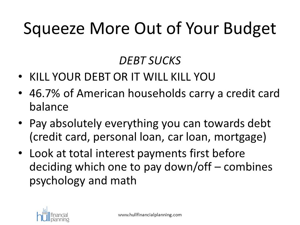 Squeeze More Out of Your Budget DEBT SUCKS KILL YOUR DEBT OR IT WILL KILL YOU 46.7% of American households carry a credit card balance Pay absolutely everything you can towards debt (credit card, personal loan, car loan, mortgage) Look at total interest payments first before deciding which one to pay down/off – combines psychology and math www.hullfinancialplanning.com