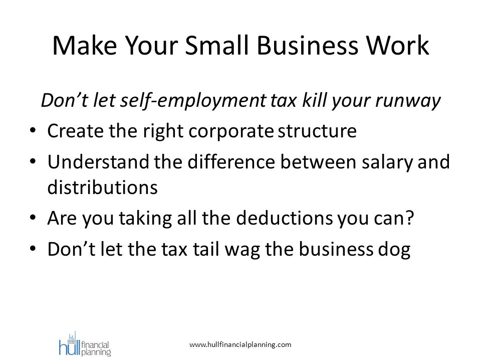 Make Your Small Business Work Don't let self-employment tax kill your runway Create the right corporate structure Understand the difference between salary and distributions Are you taking all the deductions you can.