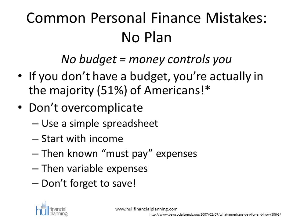 Common Personal Finance Mistakes: No Plan No budget = money controls you If you don't have a budget, you're actually in the majority (51%) of Americans!* Don't overcomplicate – Use a simple spreadsheet – Start with income – Then known must pay expenses – Then variable expenses – Don't forget to save.