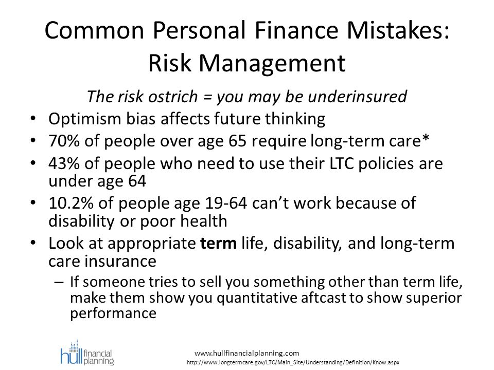 Common Personal Finance Mistakes: Risk Management The risk ostrich = you may be underinsured Optimism bias affects future thinking 70% of people over age 65 require long-term care* 43% of people who need to use their LTC policies are under age 64 10.2% of people age 19-64 can't work because of disability or poor health Look at appropriate term life, disability, and long-term care insurance – If someone tries to sell you something other than term life, make them show you quantitative aftcast to show superior performance www.hullfinancialplanning.com http://www.longtermcare.gov/LTC/Main_Site/Understanding/Definition/Know.aspx