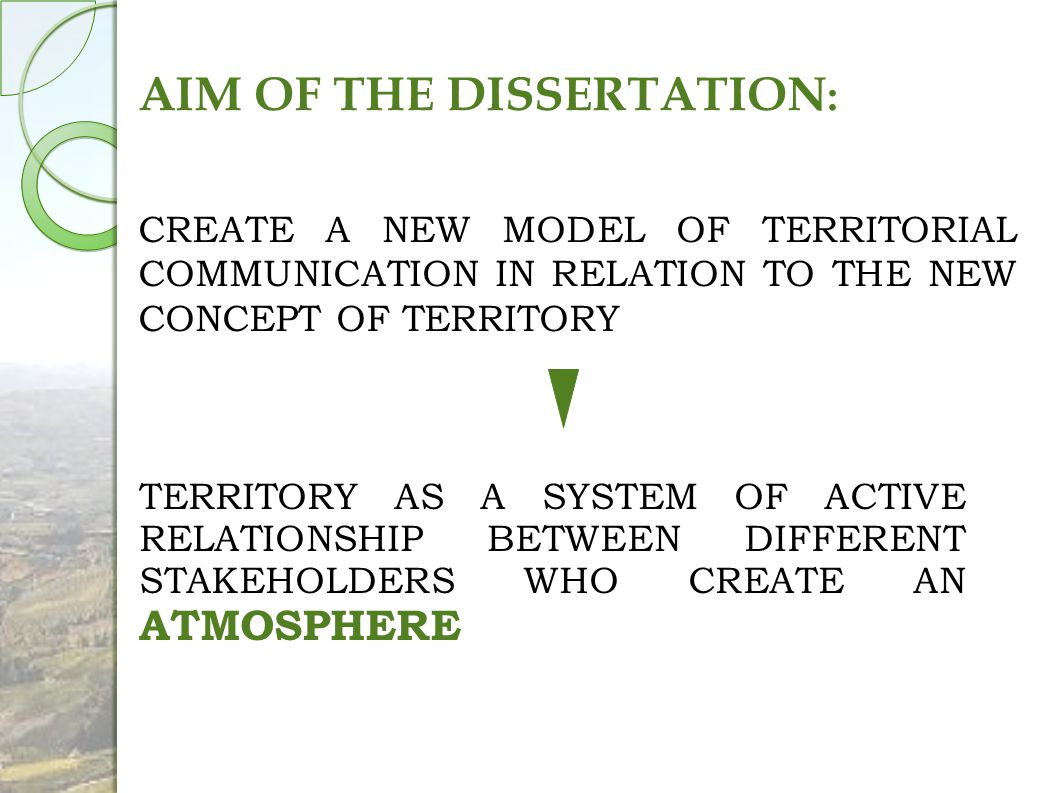 AIM OF THE DISSERTATION : CREATE A NEW MODEL OF TERRITORIAL COMMUNICATION IN RELATION TO THE NEW CONCEPT OF TERRITORY TERRITORY AS A SYSTEM OF ACTIVE RELATIONSHIP BETWEEN DIFFERENT STAKEHOLDERS WHO CREATE AN ATMOSPHERE