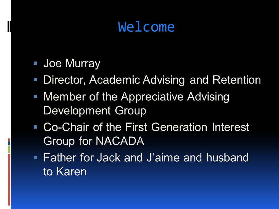 Welcome  Joe Murray  Director, Academic Advising and Retention  Member of the Appreciative Advising Development Group  Co-Chair of the First Gener