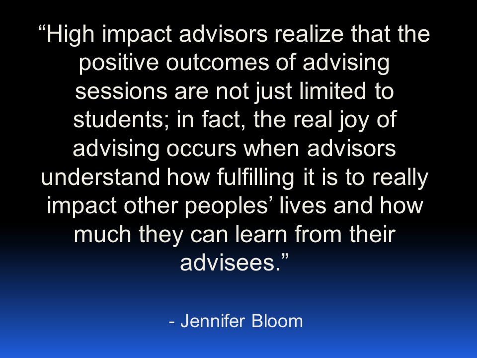 """High impact advisors realize that the positive outcomes of advising sessions are not just limited to students; in fact, the real joy of advising occu"