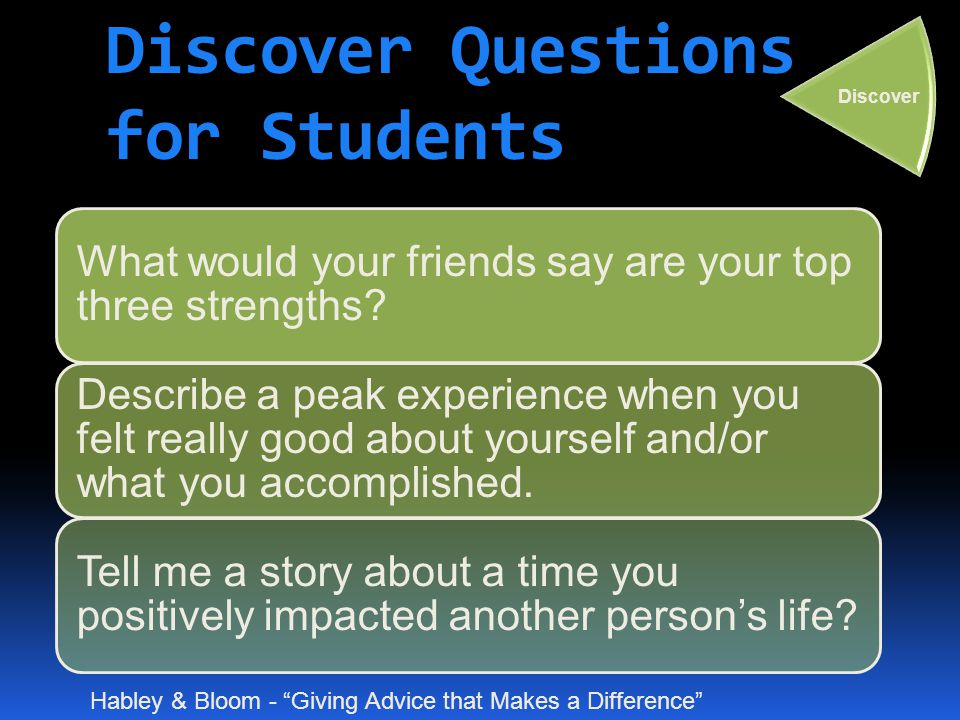 Discover Questions for Students What would your friends say are your top three strengths? Describe a peak experience when you felt really good about y