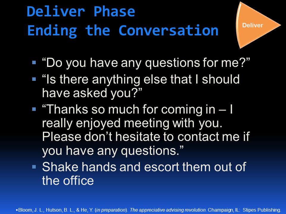 "Deliver Phase Ending the Conversation  ""Do you have any questions for me?""  ""Is there anything else that I should have asked you?""  ""Thanks so much"