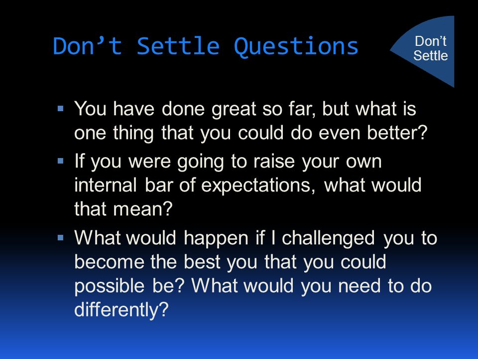 Don't Settle Questions  You have done great so far, but what is one thing that you could do even better?  If you were going to raise your own intern