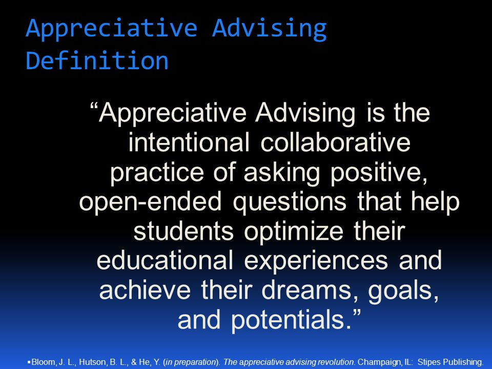 "Appreciative Advising Definition ""Appreciative Advising is the intentional collaborative practice of asking positive, open-ended questions that help s"