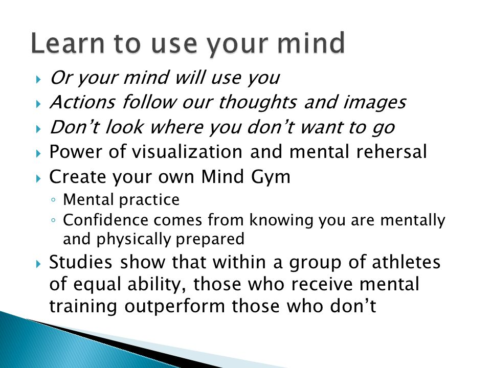  Or your mind will use you  Actions follow our thoughts and images  Don't look where you don't want to go  Power of visualization and mental rehersal  Create your own Mind Gym ◦ Mental practice ◦ Confidence comes from knowing you are mentally and physically prepared  Studies show that within a group of athletes of equal ability, those who receive mental training outperform those who don't